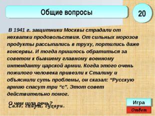 Ответ Игра Общие вопросы Сало, спирт, сухари.  20 В 1941 г. защитники Москвы