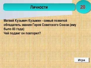 Игра Личности 20  Матвей Кузьмич Кузьмин- самый пожилой обладатель звания Г