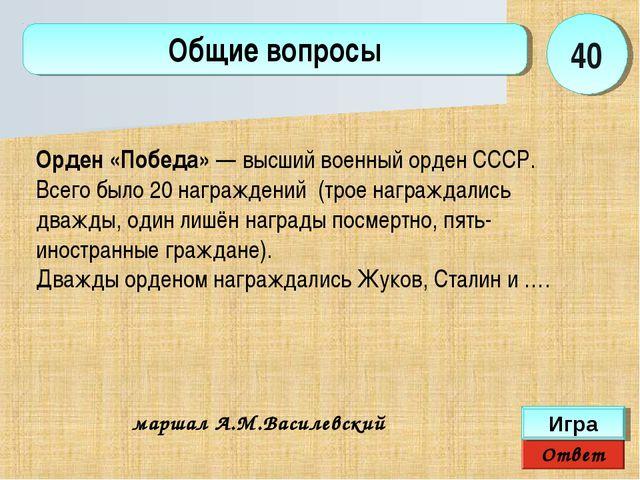 Ответ Игра Общие вопросы маршал А.М.Василевский 40 Орден «Победа»— высший во...