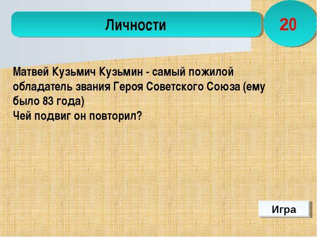 Игра Личности 20  Матвей Кузьмич Кузьмин- самый пожилой обладатель звания Г...