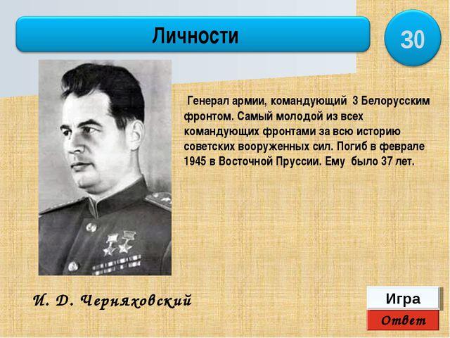 Ответ Игра И. Д. Черняховский Генерал армии, командующий 3 Белорусским фронто...
