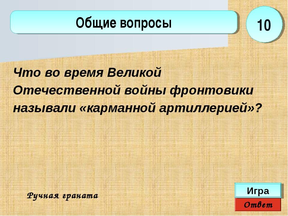 Ответ Игра Общие вопросы Ручная граната 10 Что во время Великой Отечественной...