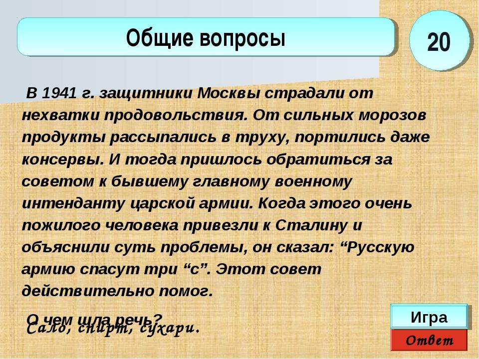 Ответ Игра Общие вопросы Сало, спирт, сухари.  20 В 1941 г. защитники Москвы...