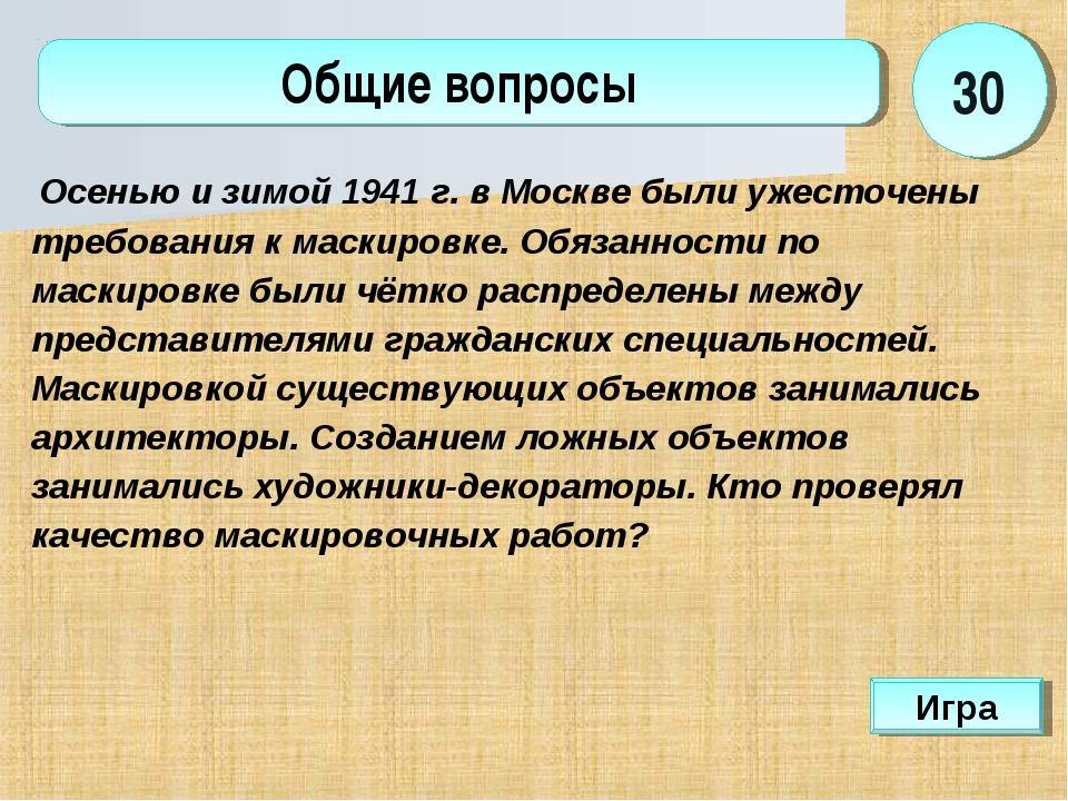 Игра Общие вопросы 30 Осенью и зимой 1941 г. в Москве были ужесточены требова...
