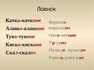Ловнок Катка-каткине Алаша-алашине Туво-тувине Киска-кискине Скал-скалнэ Верь