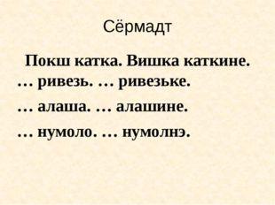 Сёрмадт Покш катка. Вишка каткине. … ривезь. … ривезьке. … алаша. … алашине.
