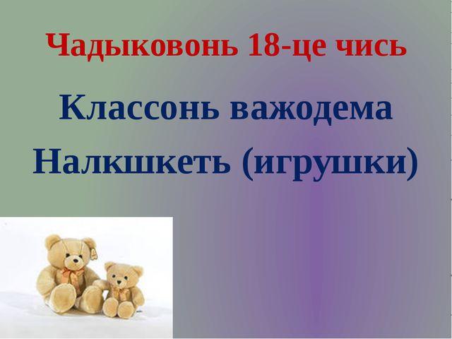 Чадыковонь 18-це чись Классонь важодема Налкшкеть (игрушки)