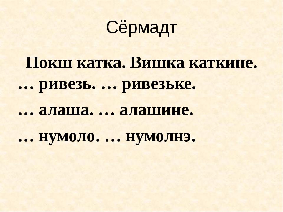 Сёрмадт Покш катка. Вишка каткине. … ривезь. … ривезьке. … алаша. … алашине....