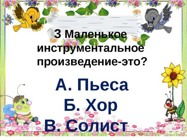3 Маленькое инструментальное произведение-это? А. Пьеса Б. Хор В. Солист