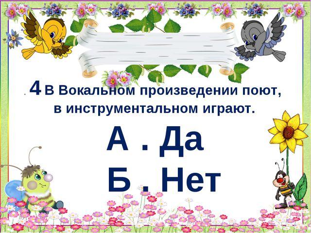 .4 В Вокальном произведении поют, в инструментальном играют. А . Да Б . Нет