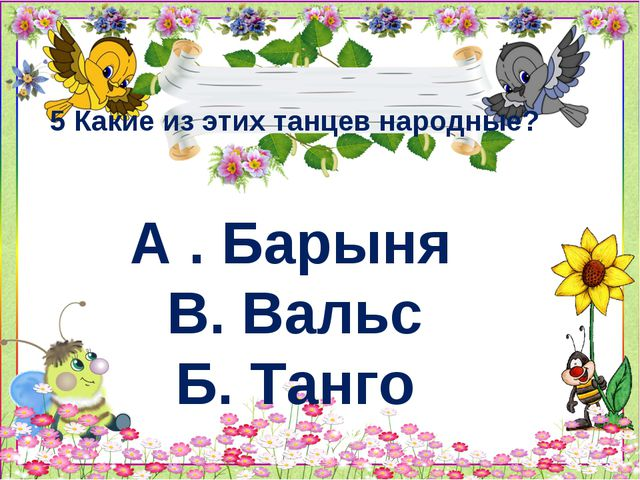 5 Какие из этих танцев народные? А . Барыня В. Вальс Б. Танго