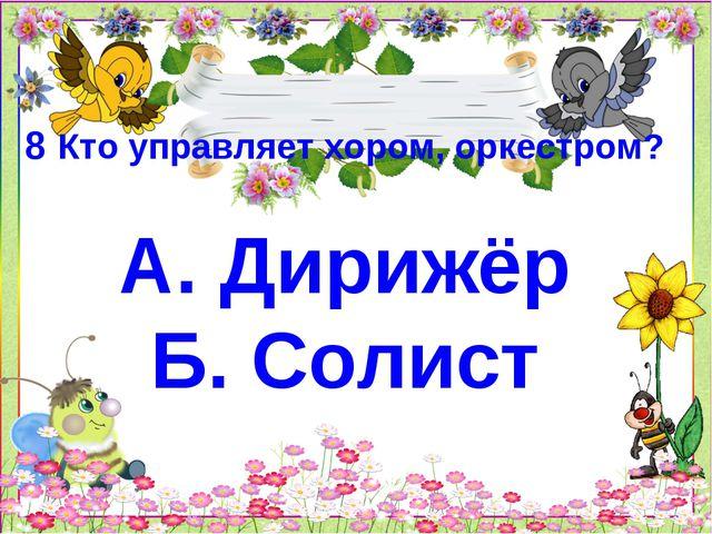 8 Кто управляет хором, оркестром? А. Дирижёр Б. Солист