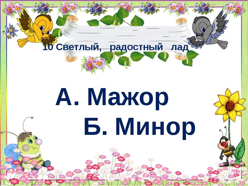 10 Светлый, радостный лад А. Мажор Б. Минор