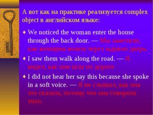 А вот как на практике реализуется complex object в английском языке: We notic