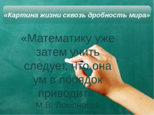«Математику уже затем учить следует, что она ум в порядок приводит» М.В. Ло