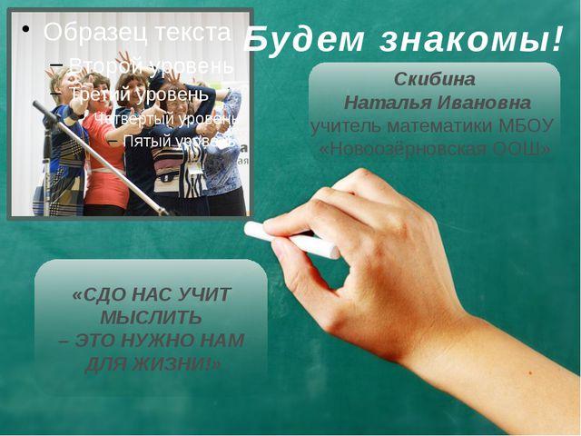 Будем знакомы! Скибина Наталья Ивановна учитель математики МБОУ «Новоозёрновс...