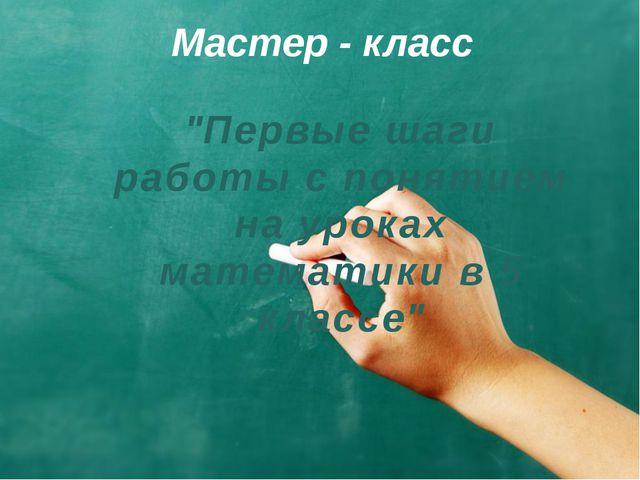 """Мастер - класс """"Первые шаги работы с понятием на уроках математики в 5 классе"""""""