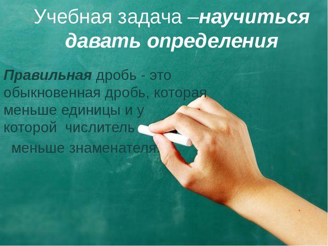 Учебная задача –научиться давать определения Правильнаядробь - это обыкновен...