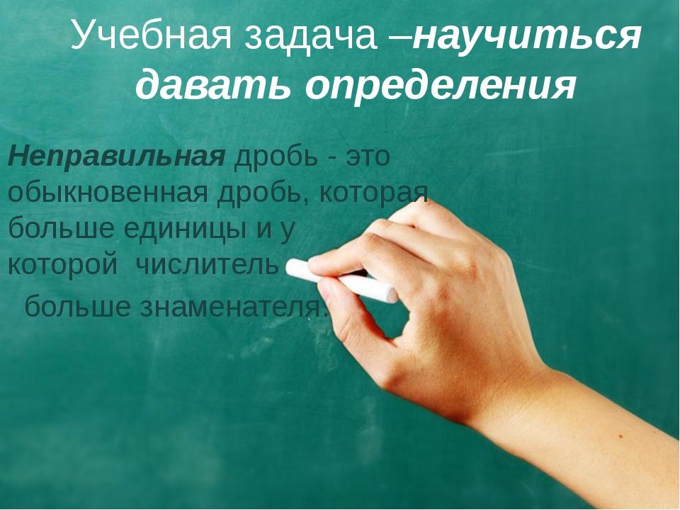 Учебная задача –научиться давать определения Неправильнаядробь - это обыкнов...