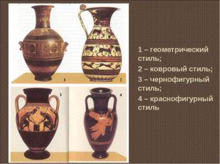 1 – геометрический стиль; 2 – ковровый стиль; 3 – чернофигурный стиль; 4 – кр