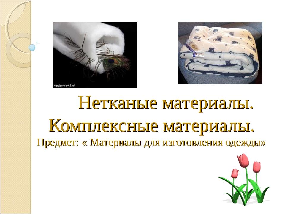 Нетканые материалы. Комплексные материалы. Предмет: « Материалы для изготовл...