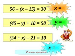 Решите уравнения 56 – (х – 15) = 30 х = (45 – у) + 18 = 58 у = (24 + х) – 21