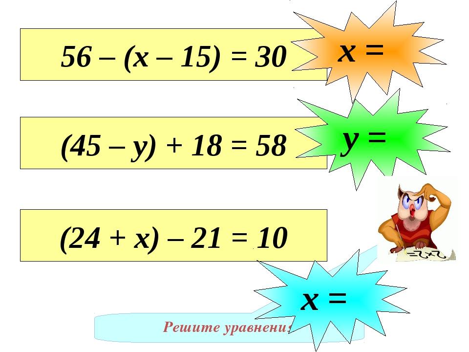 Решите уравнения 56 – (х – 15) = 30 х = (45 – у) + 18 = 58 у = (24 + х) – 21...