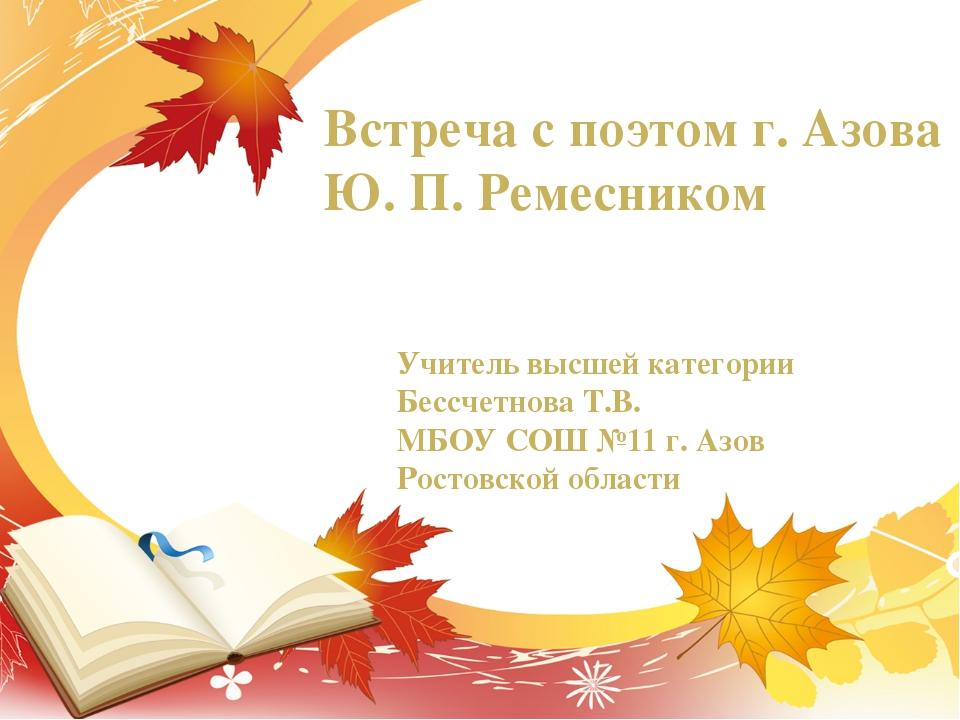Встреча с поэтом г. Азова Ю. П. Ремесником Учитель высшей категории Бессчетно...