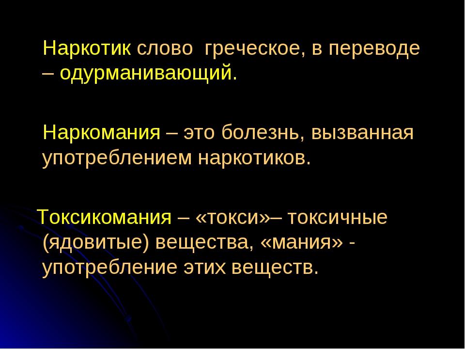 Наркотик слово греческое, в переводе – одурманивающий. Наркомания – это боле...