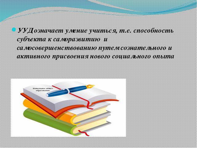 УУД означает умение учиться, т.е. способность субъекта к саморазвитию и само...