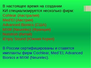 В настоящее время насоздании КИспециализируется несколько фирм: Cohlear (Ав