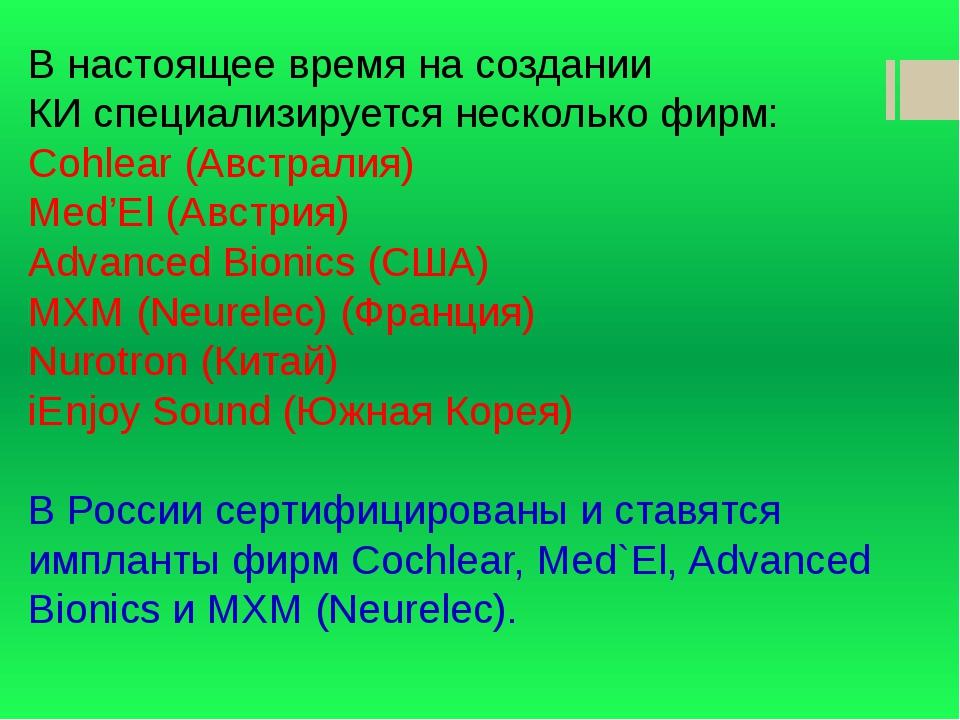 В настоящее время насоздании КИспециализируется несколько фирм: Cohlear (Ав...