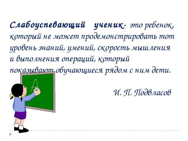 Слабоуспевающий ученик- это ребенок, который не может продемонстрировать тот...