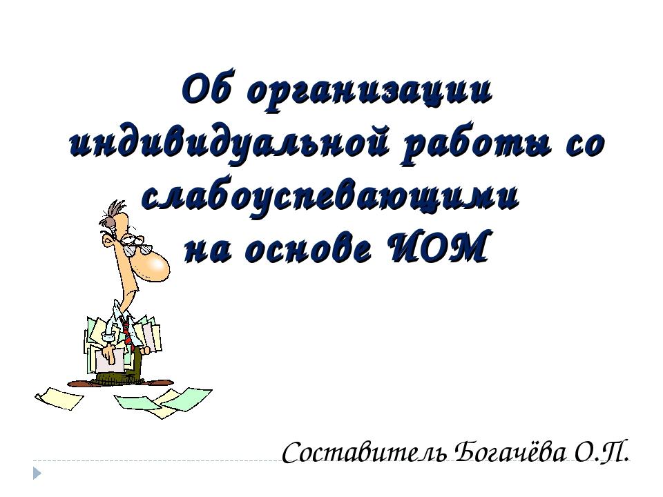 Об организации индивидуальной работы со слабоуспевающими на основе ИОМ Соста...