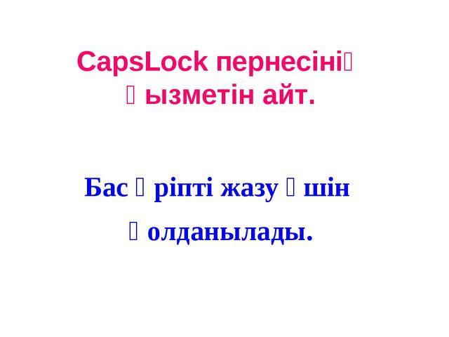 CapsLock пернесінің қызметін айт. Бас әріпті жазу үшін қолданылады.