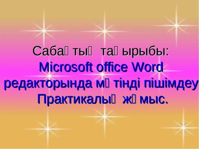 Сабақтың тақырыбы: Microsoft office Word редакторында мәтінді пішімдеу. Прак...
