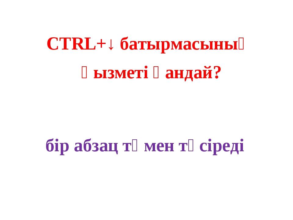 CTRL+↓ батырмасының қызметі қандай? бір абзац төмен түсіреді
