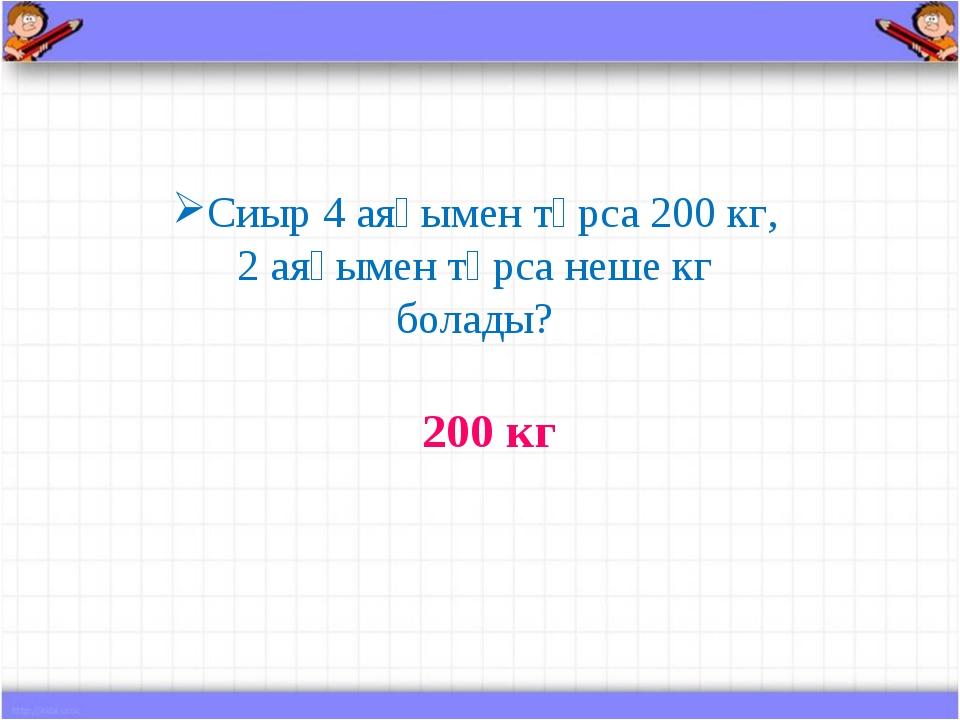 Сиыр 4 аяғымен тұрса 200 кг, 2 аяғымен тұрса неше кг болады? 200 кг
