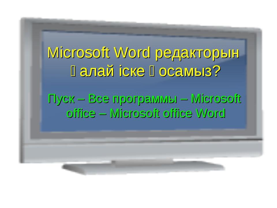 Microsoft Word редакторын қалай іске қосамыз? Пуск – Все программы – Microsof...
