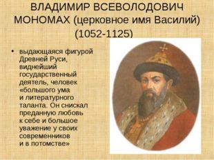 ВЛАДИМИР ВСЕВОЛОДОВИЧ МОНОМАХ (церковное имя Василий) (1052-1125) выдающаяся
