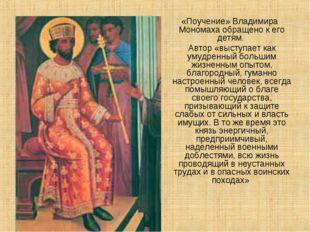 «Поучение» Владимира Мономаха обращено кего детям. Автор «выступает как