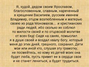 Я, худой, дедом своим Ярославом, благословенным, славным, нареченный вкрещен