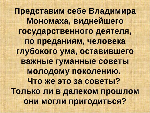 Представим себе Владимира Мономаха, виднейшего государственного деятеля, поп...