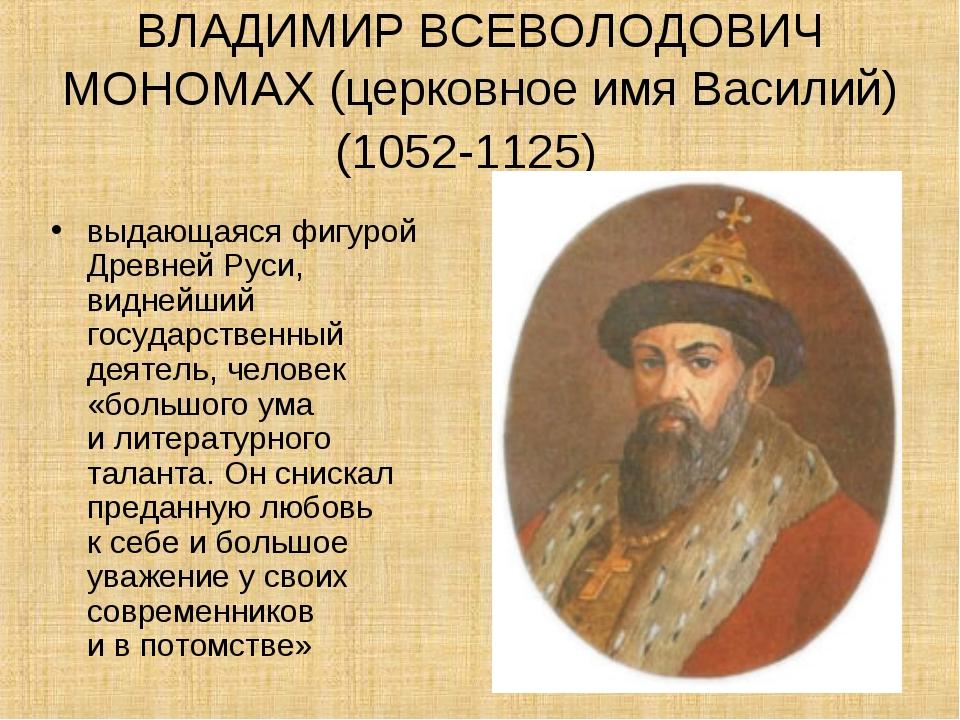 ВЛАДИМИР ВСЕВОЛОДОВИЧ МОНОМАХ (церковное имя Василий) (1052-1125) выдающаяся...