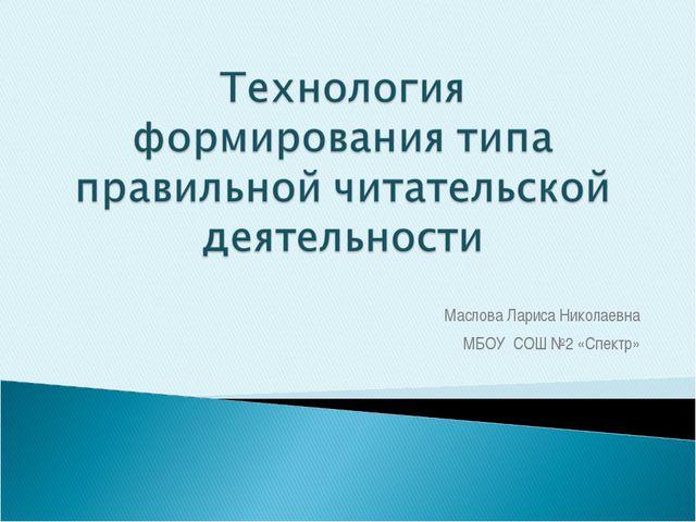 Маслова Лариса Николаевна МБОУ СОШ №2 «Спектр»