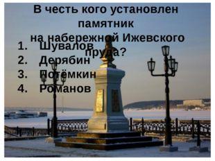 В честь кого установлен памятник на набережной Ижевского пруда? Шувалов Деряб