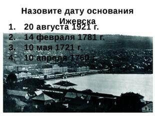 Назовите дату основания Ижевска 20 августа 1921 г. 14 февраля 1781 г. 10 мая