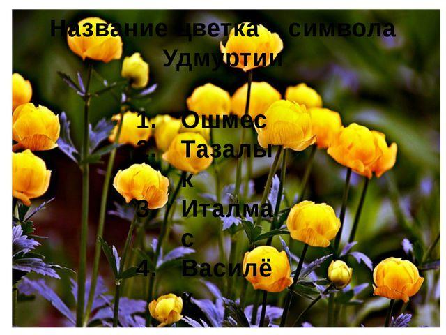 Название цветка – символа Удмуртии Ошмес Тазалык Италмас Василёк