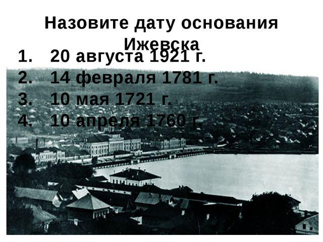 Назовите дату основания Ижевска 20 августа 1921 г. 14 февраля 1781 г. 10 мая...
