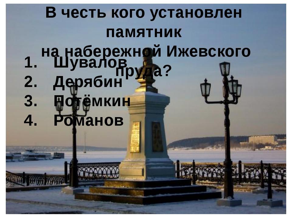 В честь кого установлен памятник на набережной Ижевского пруда? Шувалов Деряб...